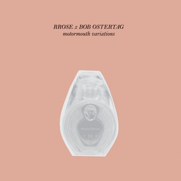 RROSE & BOB OSTERTAG   Motormouth Variations (Eaux) – Ultimae Record Shop