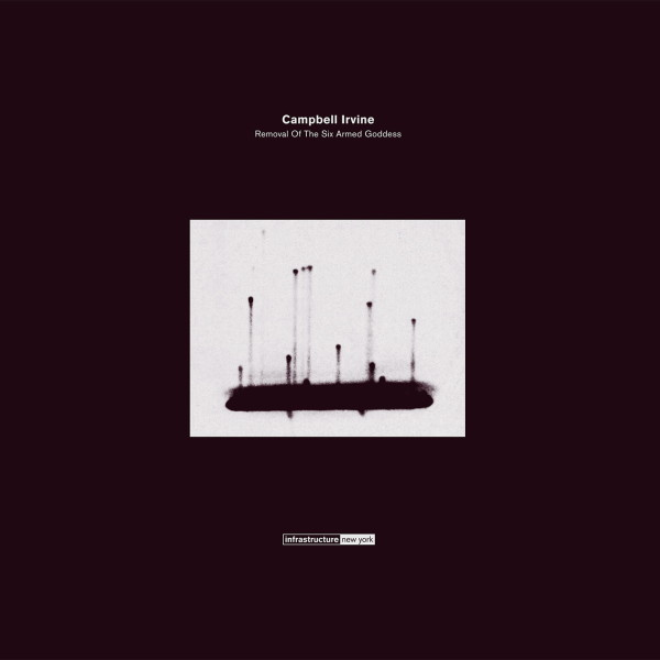 CAMPBELL IRVINE | Removal Of The Six Armed Goddess (Infrastructure New York) – EP