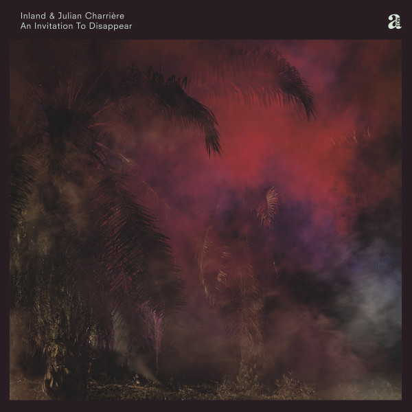 INLAND & JULIAN CHARRIERE | An Invitation To Disappear (A-TON) – 2xLP