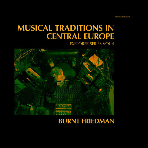BURNT FRIEDMAN | Musical Traditions In Central Europe (Explorer Series Vol.4)